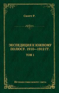 Роберт Фалкон Скотт - Экспедиция к Южному полюсу. 1910–1912 гг. Том 1