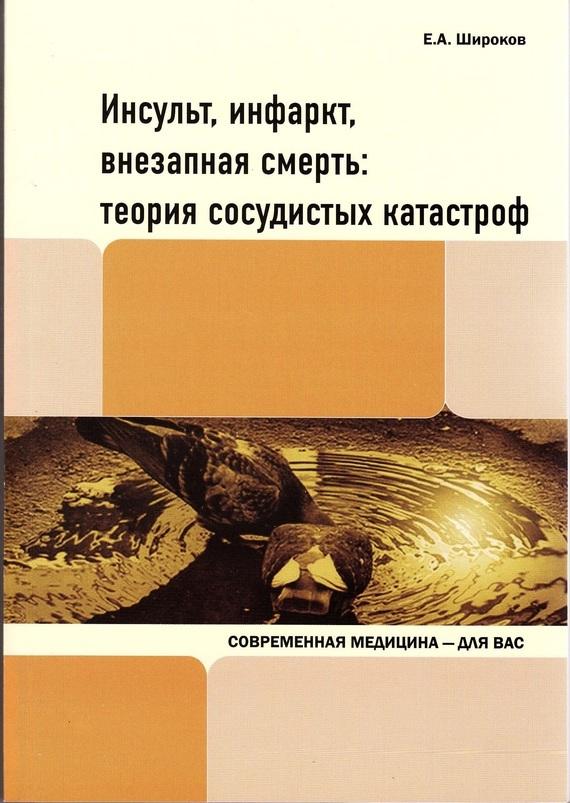 Евгений Широков - Инсульт, инфаркт, внезапная смерть. Теория сосудистых катастроф