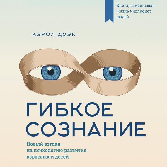 Кэрол Дуэк Гибкое сознание: новый взгляд на психологию развития взрослых и детей данность жизни
