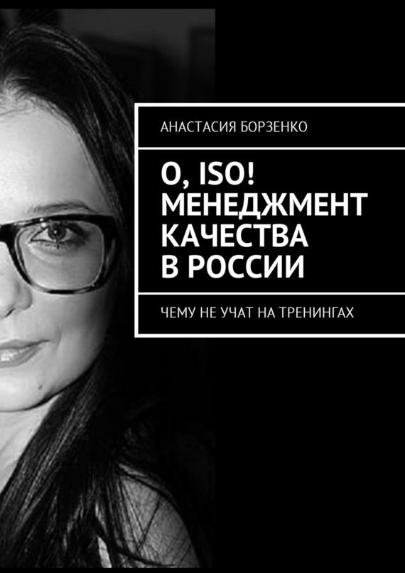 Анастасия Борзенко О, ISO! Менеджмент качества в России. Чему не учат на тренингах