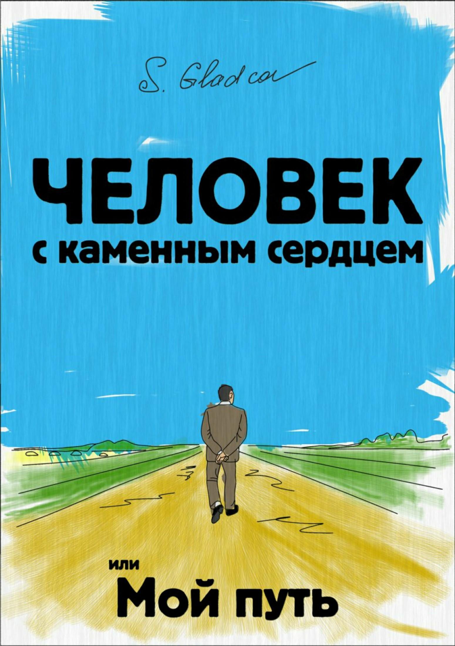 Сергей Деомидович Гладков Человек с каменным сердцем или Мой путь какое слово написать что бы захотели