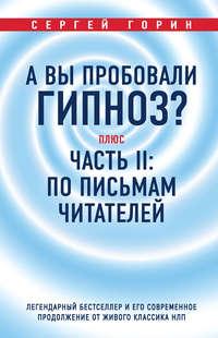 Сергей Горин - А вы пробовали гипноз? Плюс часть II: по письмам читателей. Легендарный бестселлер и его современное продолжение от живого классика НЛП