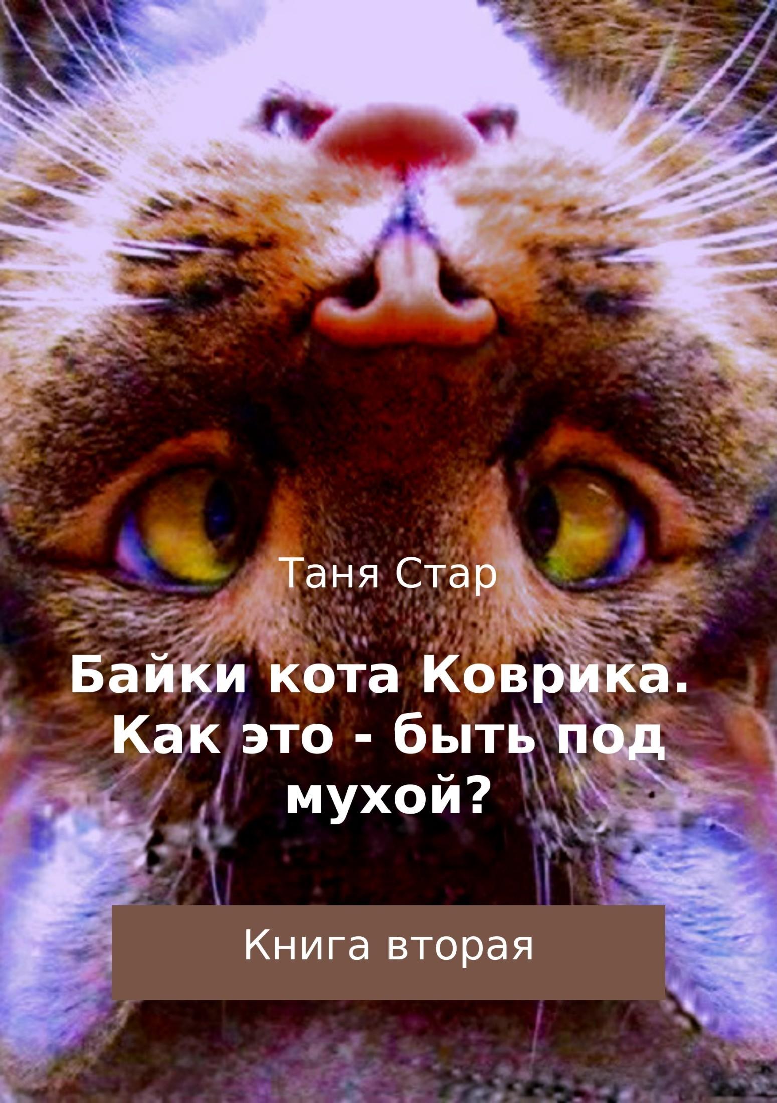 Таня Стар Байки кота Коврика. Как это – быть под мухой? Книга вторая валентин дикуль упражнения для позвоночника для тех кто в пути