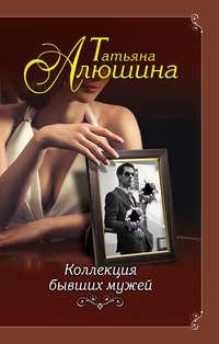 Татьяна Алюшина - Коллекция бывших мужей