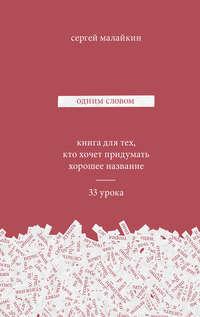 Сергей Малайкин - Одним словом. Книга для тех, кто хочет придумать хорошее название. 33 урока