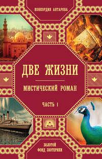 Конкордия Антарова - Две жизни. Мистический роман. Часть 1
