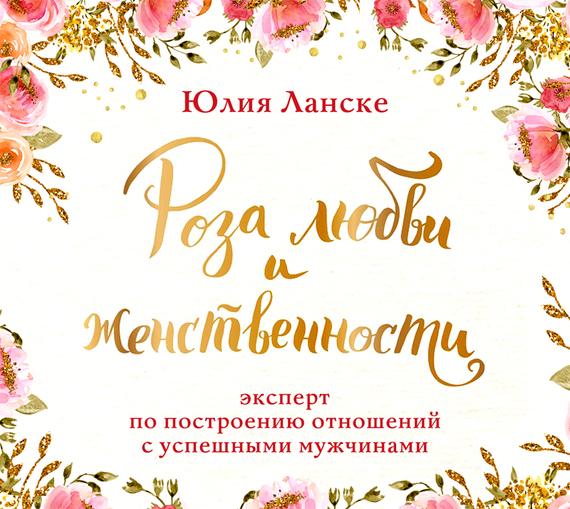 Юлия Ланске Роза любви и женственности. Как стать роскошным цветком, привлекающим лучших мужчин цена