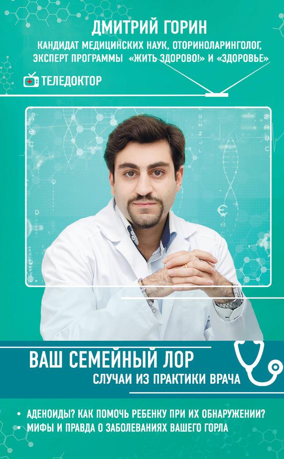 Дмитрий Горин - Ваш семейный ЛОР. Случаи из практики врача