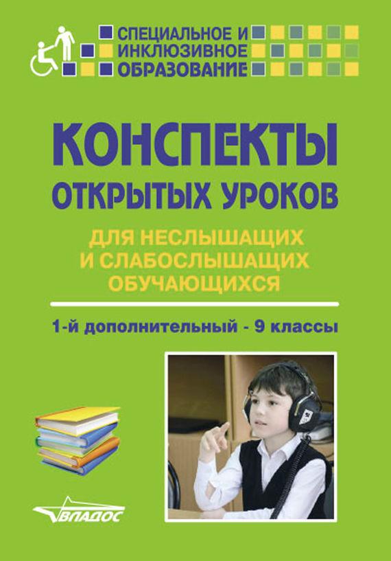 Коллектив авторов Конспекты открытых уроков для неслышащих и слабослышащих обучающихся. 1-й дополнительный – 9 классы ирина шолохова классные и внеклассные истории 4 а