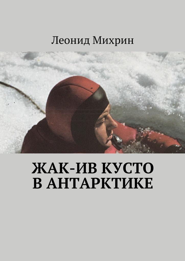 Леонид Михрин Жак-Ив Кусто вАнтарктике жак рейн в россии