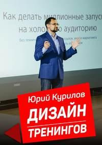 Юрий Курилов - Дизайн тренингов. Как создавать интересные ирезультативные тренинги