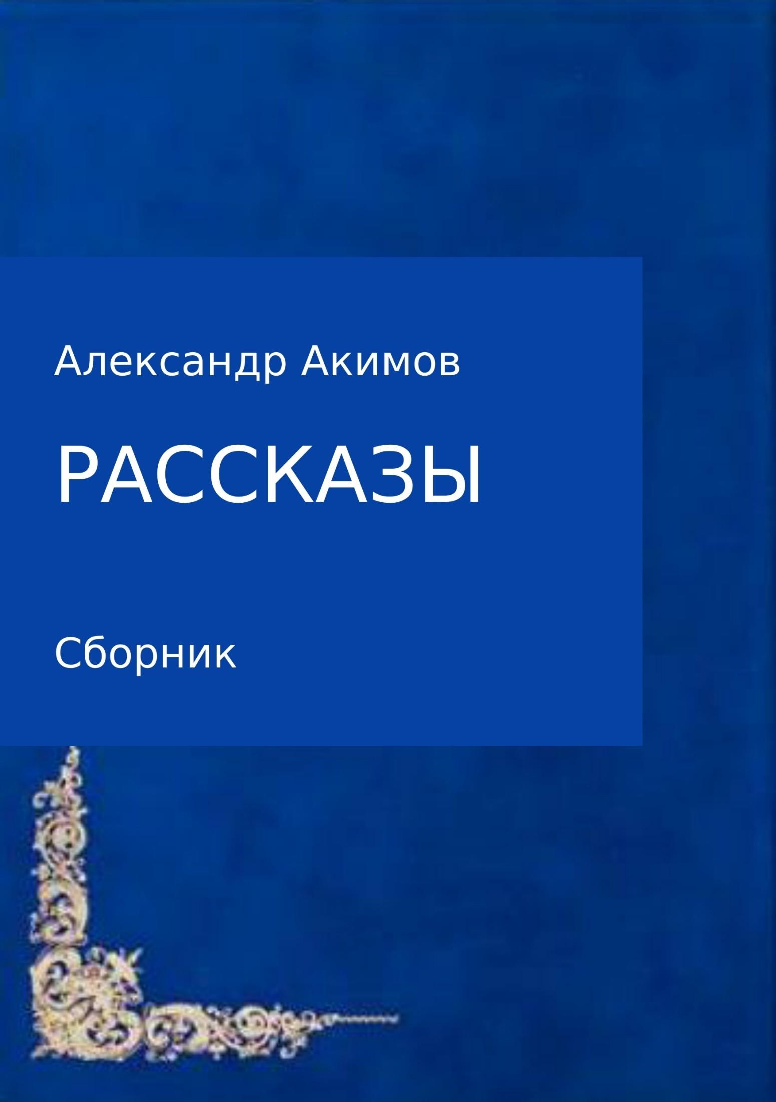 Александр Александрович Акимов Рассказы александр александрович волк библия разума