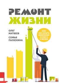 Олег Матвеев - Ремонт жизни. Или как начать изменения в себе и в жизни