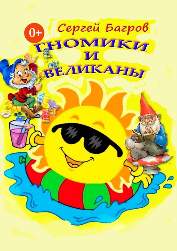 Сергей Багров Гномики и великаны. Сказки в стихах