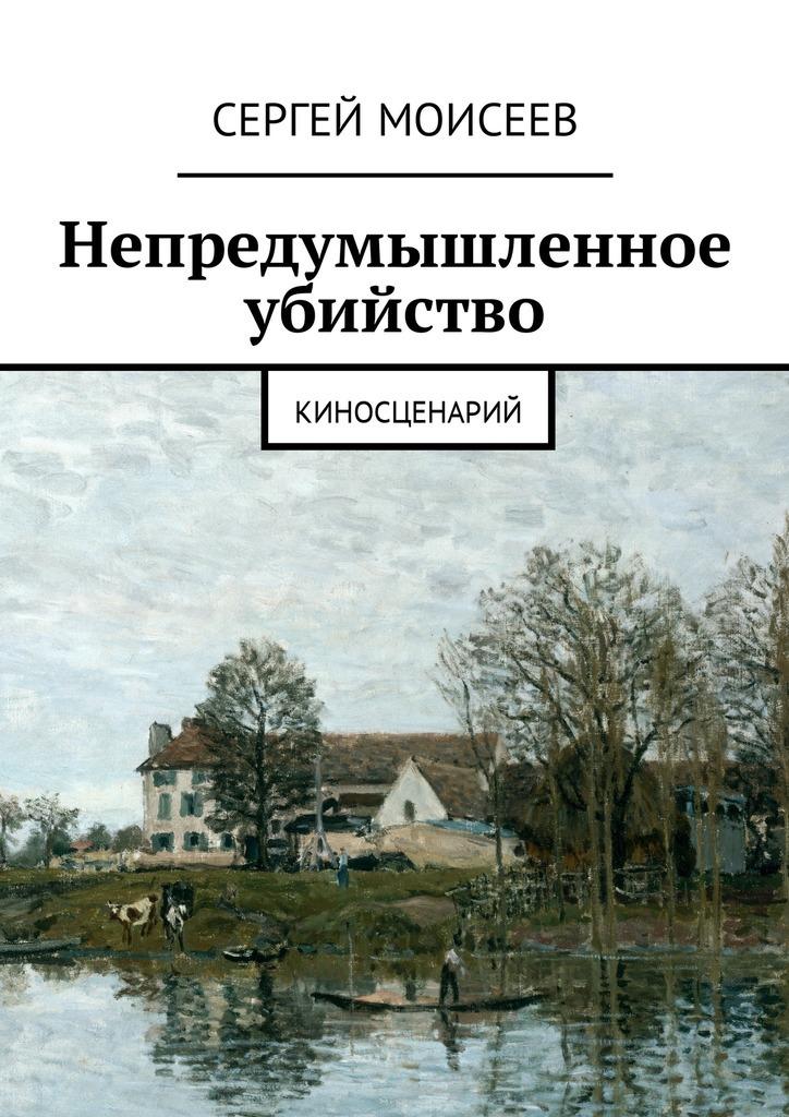 Сергей Моисеев Непредумышленное убийство. Киносценарий
