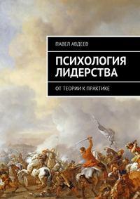 Павел Сергеевич Авдеев - Психология лидерства. От теории к практике