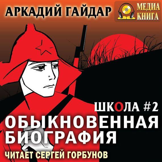 Аркадий Гайдар. Обыкновенная биография