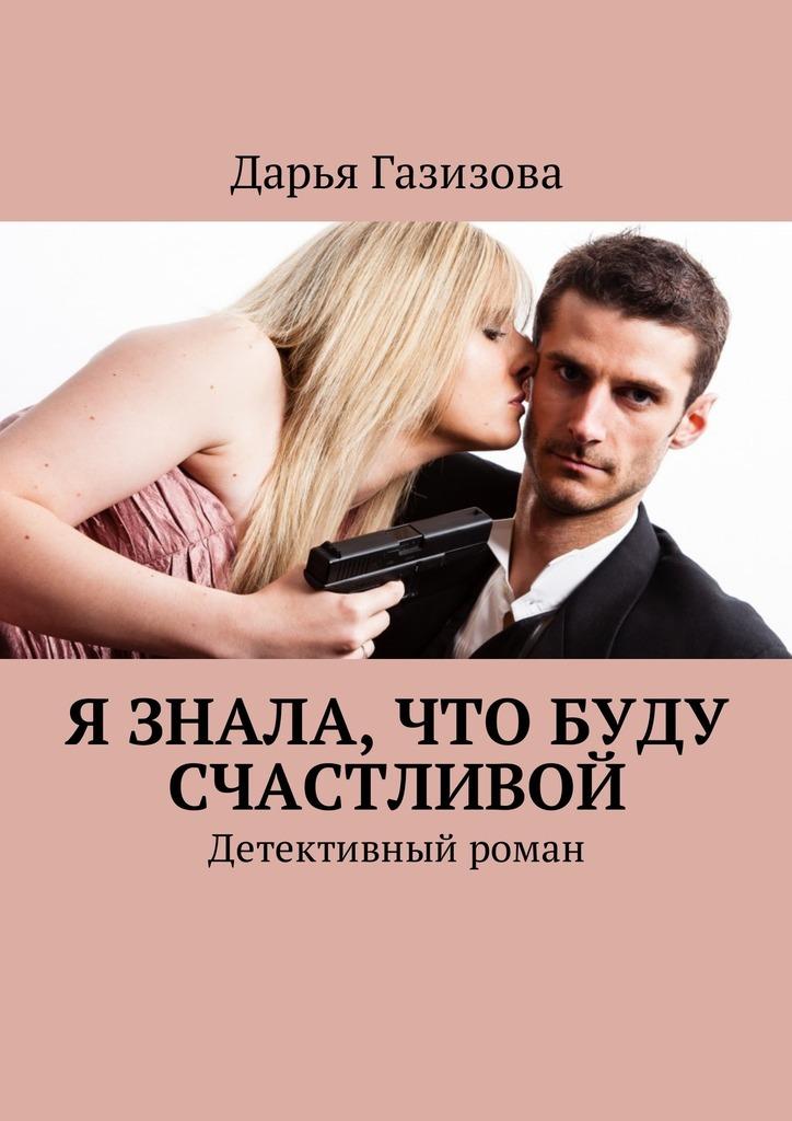 Дарья Газизова - Я знала, что буду счастливой. Детективный роман