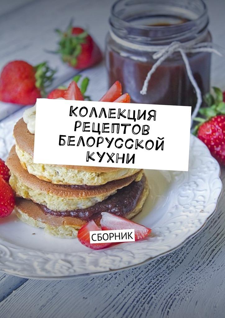 Людмила Дубровская - Коллекция рецептов белорусской кухни. Сборник