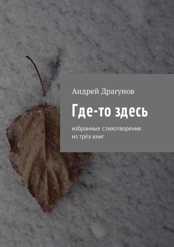 Андрей Драгунов Где-то здесь. Избранные стихотворения изтрёхкниг евгения полька людям очень нужны стихи