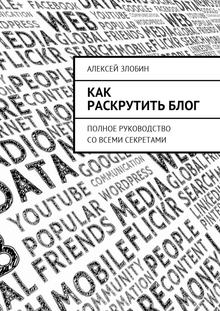 Алексей Злобин Как раскрутить блог. Полное руководство совсеми секретами blog