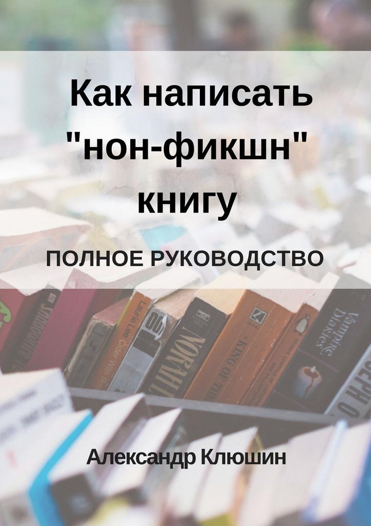 Александр Клюшин Как написать «нон-фикшн» книгу. Полное руководство книги альпина нон фикшн хайдеггер и гиппопотам входят в райские врата