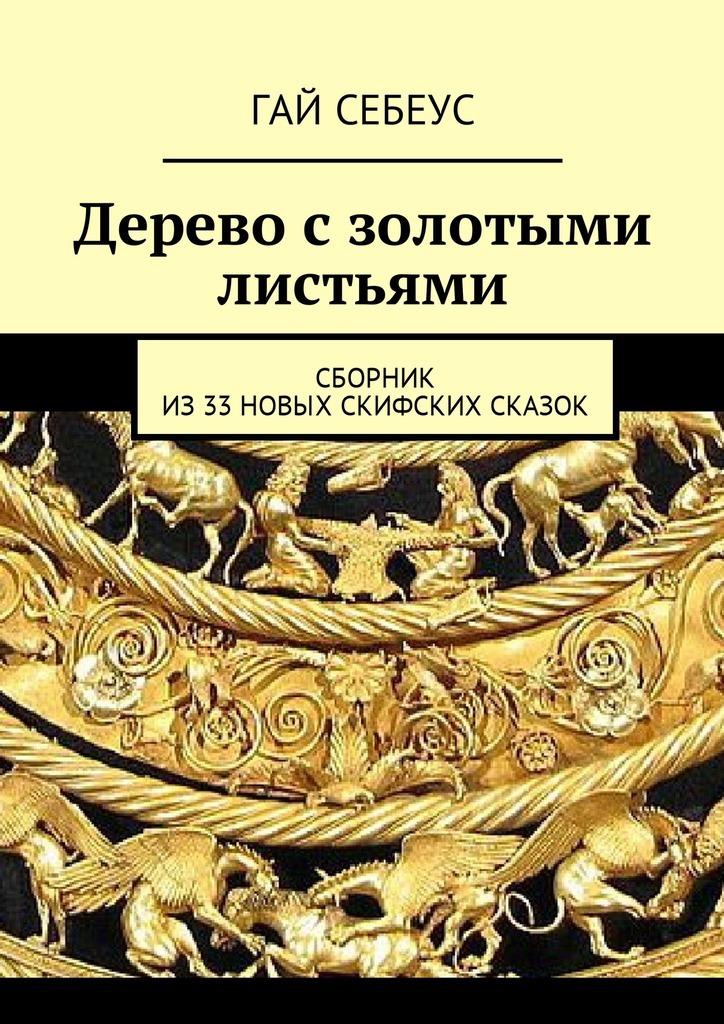 Гай Себеус Дерево с золотыми листьями. Сборник из33новых скифских сказок гай себеус летающая голова