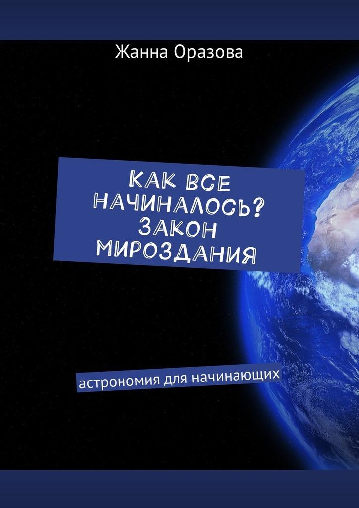Обложка книги Как все начиналось. Закон мироздания. Астрономия для начинающих, автор Жанна Салимовна Оразова
