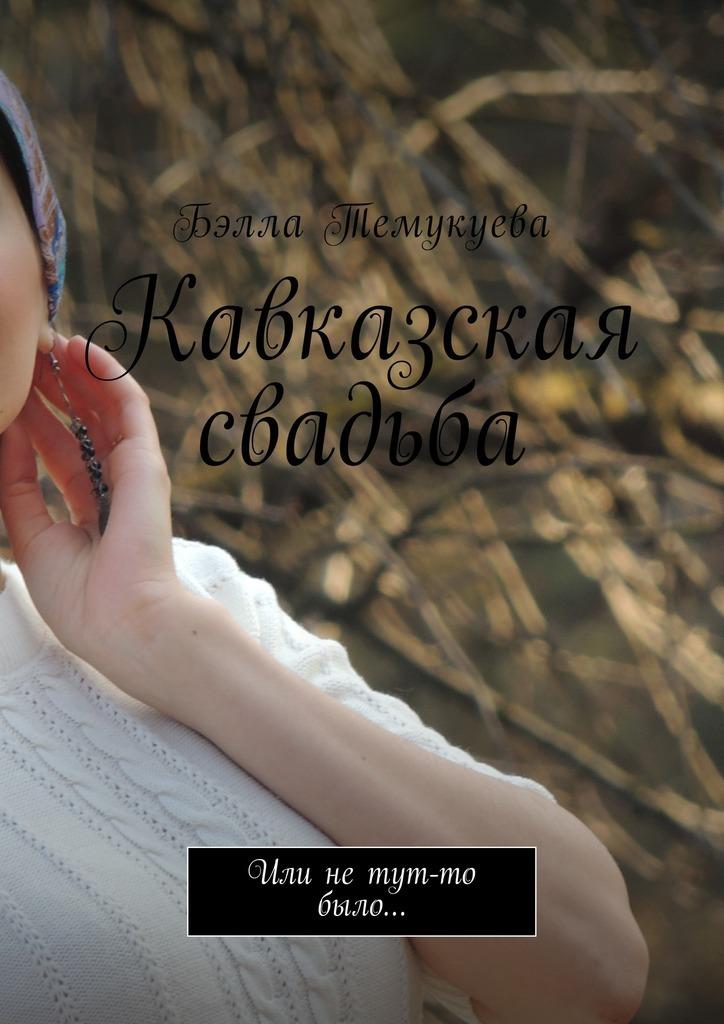 Бэлла Темукуева Кавказская свадьба. Или нетут-то было…