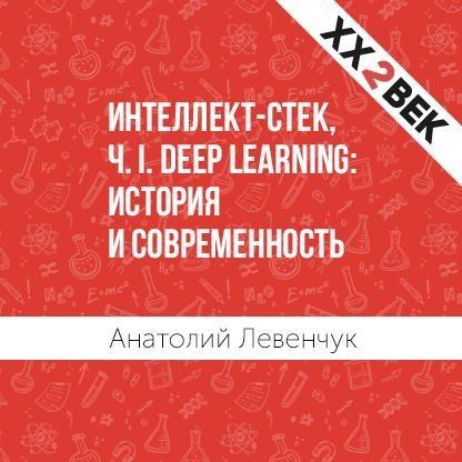 Анатолий Левенчук Интеллект-стек, Ч. I. Deep Learning: история и современность