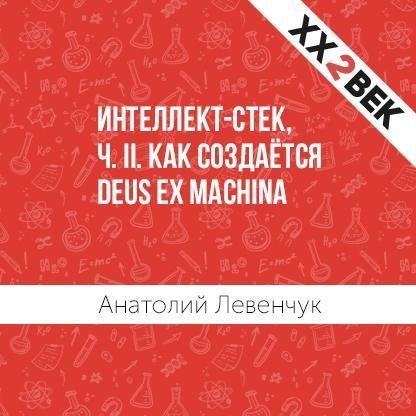 Анатолий Левенчук Интеллект-стек, ч. II. Как создаётся Deus ex machina