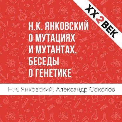 Александр Соколов Н.К. Янковский о мутациях и мутантах. Беседы о генетике дмитрий янковский рапсодия гнева