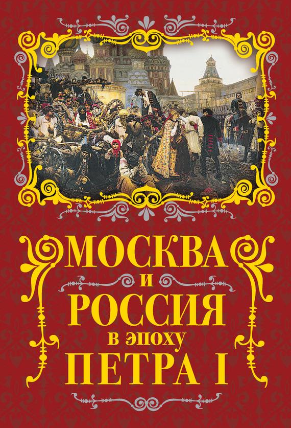 Михаил Вострышев - Москва и Россия в эпоху Петра I