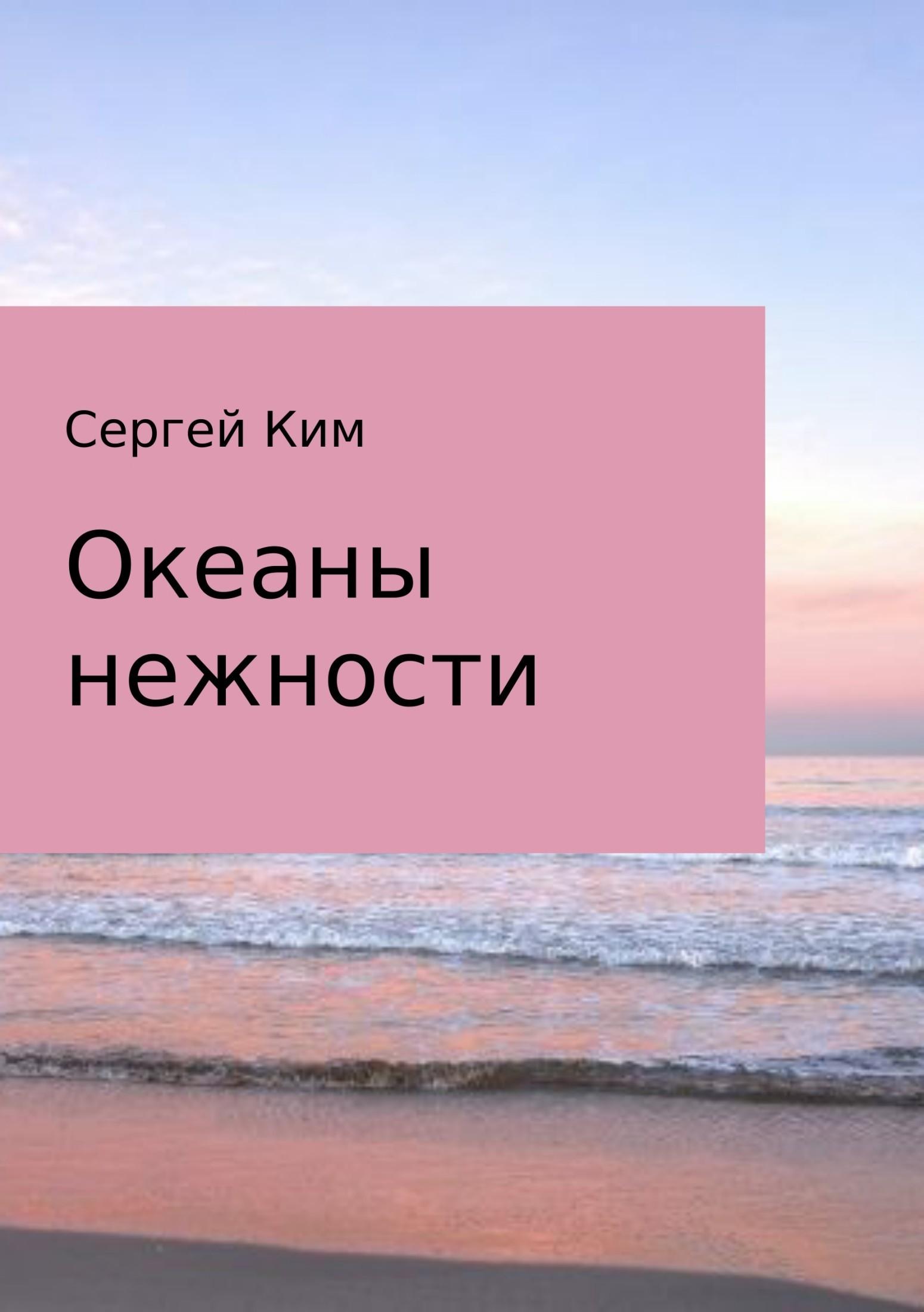 Сергей Анатольевич Ким Океаны нежности комлев и ковыль