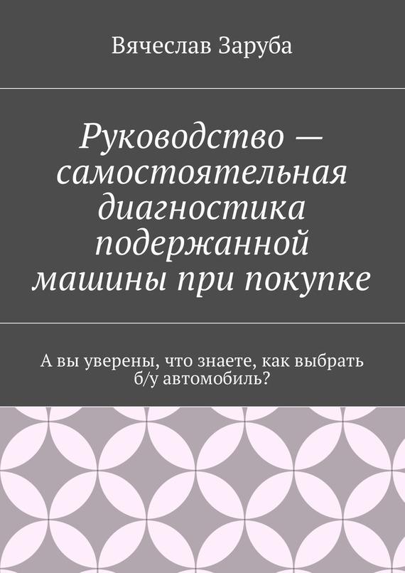 Вячеслав Заруба Руководство – самостоятельная диагностика подержанной машины при покупке какую подержанную машину за 300000