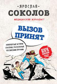 Ярослав Соколов - Вызов принят. Невероятные истории спасения, рассказанные российскими врачами