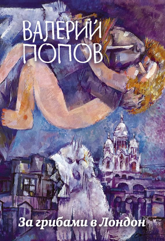 Валерий Попов За грибами в Лондон (сборник) ISBN: 978-5-04-090793-9 валерий попов за грибами в лондон