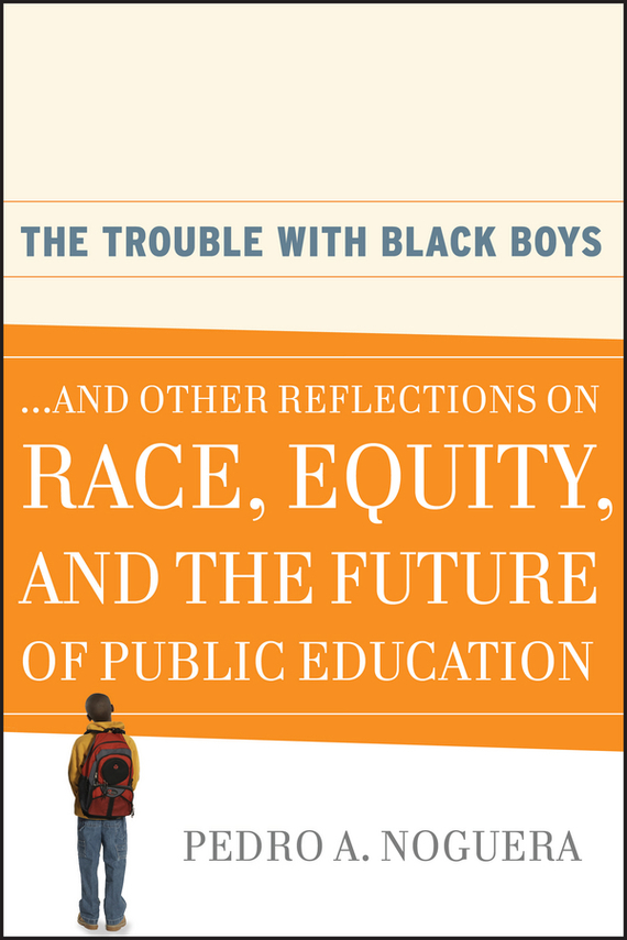 Pedro Noguera A. The Trouble With Black Boys. ...And Other Reflections on Race, Equity, and the Future of Public Education
