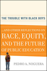 Pedro Noguera A. - The Trouble With Black Boys. ...And Other Reflections on Race, Equity, and the Future of Public Education