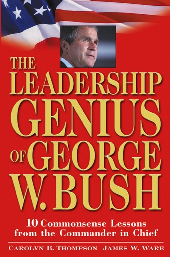 Jim  Ware The Leadership Genius of George W. Bush. 10 Commonsense Lessons from the Commander in Chief frances hesselbein my life in leadership the journey and lessons learned along the way