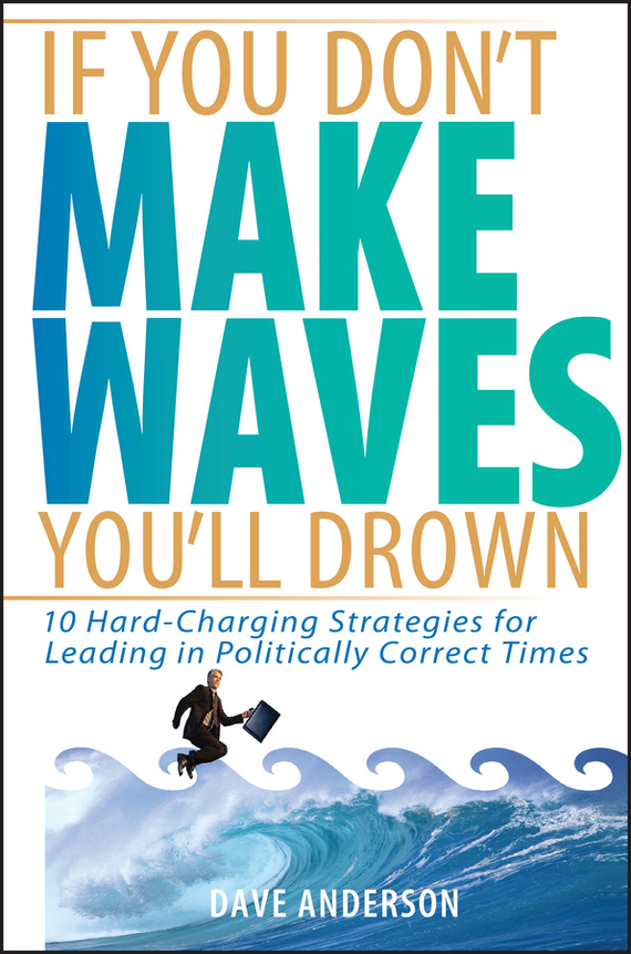 Dave Anderson If You Don't Make Waves, You'll Drown. 10 Hard-Charging Strategies for Leading in Politically Correct Times jon anderson jon anderson in the city of angels