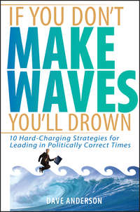 Dave Anderson - If You Don't Make Waves, You'll Drown. 10 Hard-Charging Strategies for Leading in Politically Correct Times