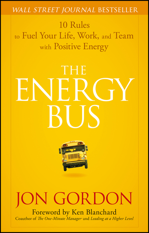 Ken Blanchard The Energy Bus. 10 Rules to Fuel Your Life, Work, and Team with Positive Energy ISBN: 9780470117415 jon gordon the no complaining rule positive ways to deal with negativity at work