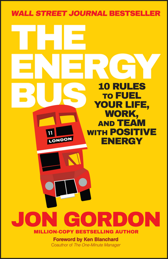 Ken Blanchard The Energy Bus. 10 Rules to Fuel Your Life, Work, and Team with Positive Energy ISBN: 9781119089230 jon gordon the no complaining rule positive ways to deal with negativity at work
