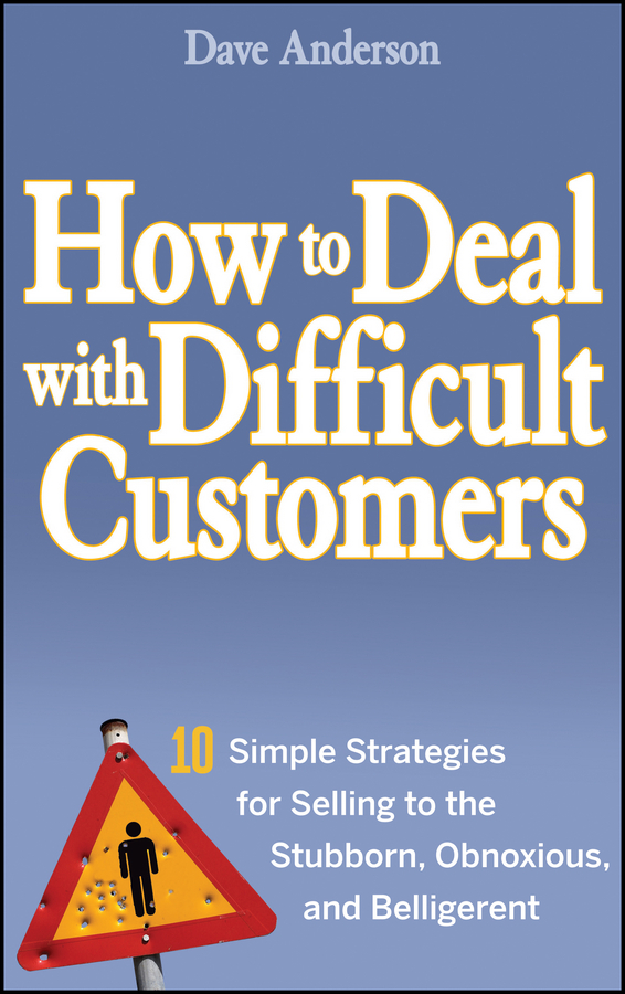 Dave Anderson How to Deal with Difficult Customers. 10 Simple Strategies for Selling to the Stubborn, Obnoxious, and Belligerent jon anderson jon anderson in the city of angels