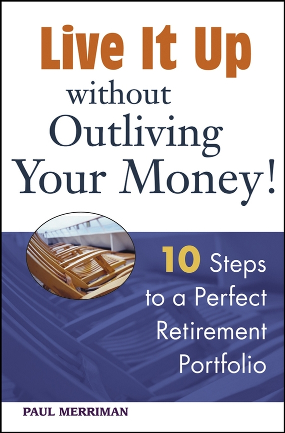 Paul  Merriman Live it Up without Outliving Your Money!. 10 Steps to a Perfect Retirement Portfolio