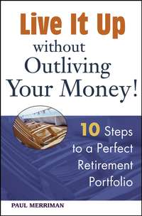 Paul  Merriman - Live it Up without Outliving Your Money!. 10 Steps to a Perfect Retirement Portfolio