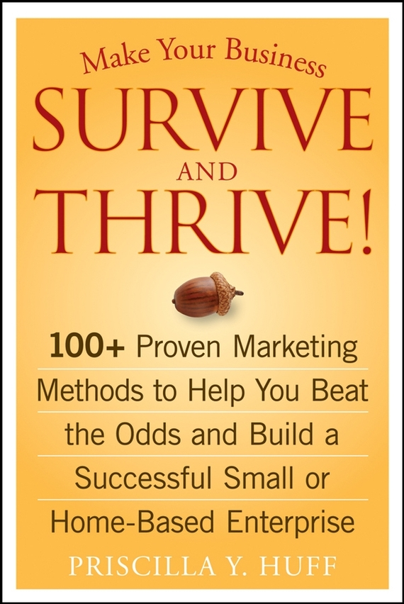 Make Your Business Survive and Thrive!. 100+ Proven Marketing Methods to Help You Beat the Odds and Build a Successful Small or Home-Based Enterprise