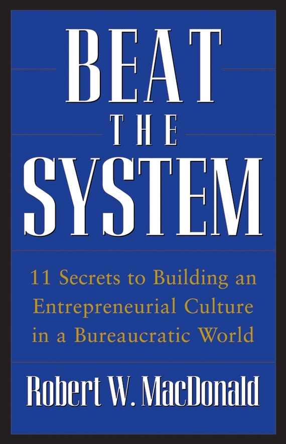 Beat The System. 11 Secrets to Building an Entrepreneurial Culture in a Bureaucratic World