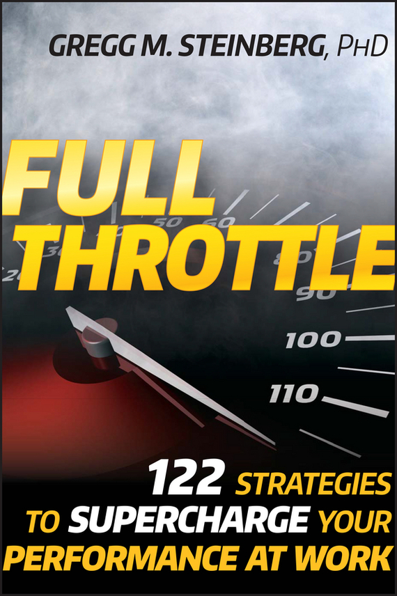 Gregg Steinberg M. Full Throttle. 122 Strategies to Supercharge Your Performance at Work ISBN: 9780470493809 do less get more